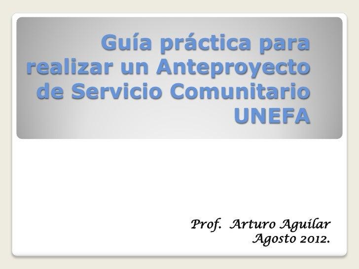 Guía práctica pararealizar un Anteproyecto de Servicio Comunitario                   UNEFA              Prof. Arturo Aguil...