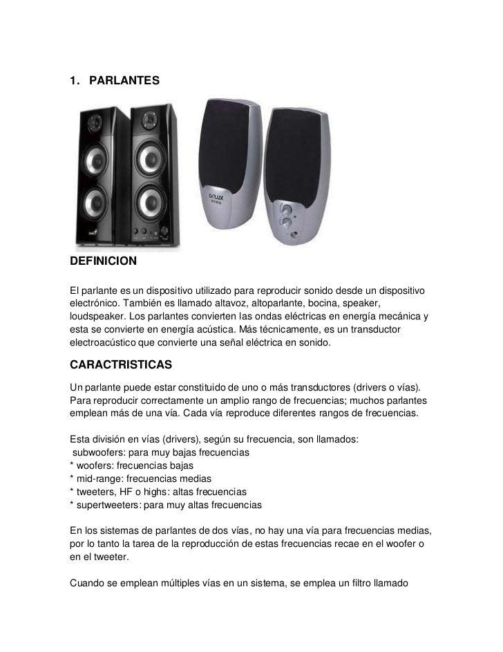 1. PARLANTESDEFINICIONEl parlante es un dispositivo utilizado para reproducir sonido desde un dispositivoelectrónico. Tamb...