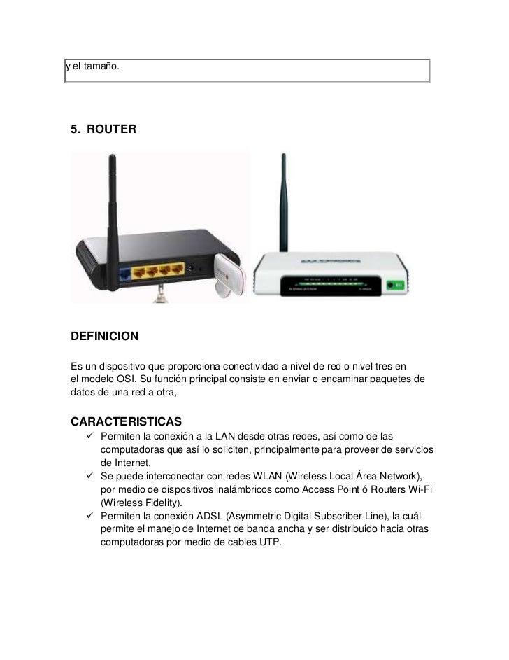 y el tamaño. 5. ROUTER DEFINICION Es un dispositivo que proporciona conectividad a nivel de red o nivel tres en el modelo ...