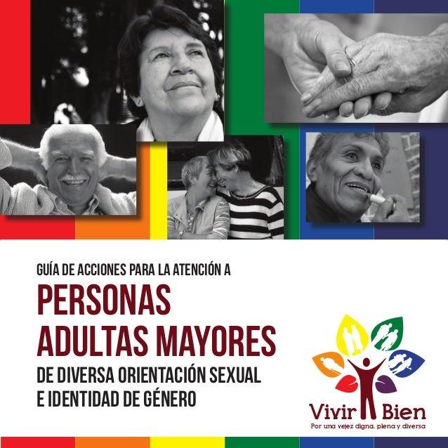 GUÍA DE ACCIONES PARA LA ATENCIÓN A DE DIVERSA ORIENTACIÓN SEXUAL E IDENTIDAD DE GÉNERO PERSONAS ADULTAS MAYORES Por una v...