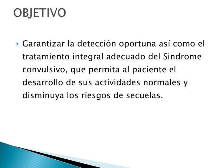 <ul><li>Garantizar la detección oportuna así como el tratamiento integral adecuado del Sindrome convulsivo, que permita al...