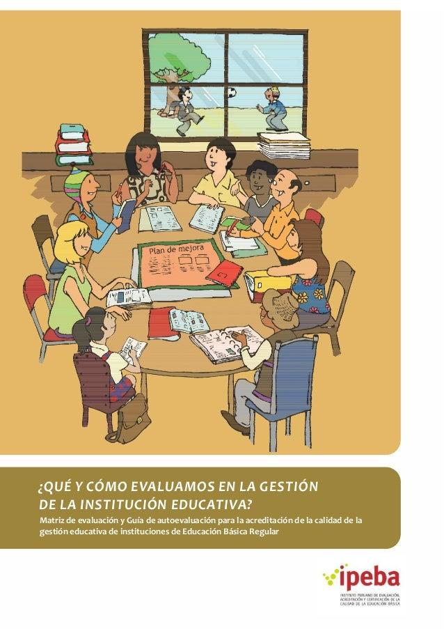 ¿QUÉ Y CÓMO EVALUAMOS EN LA GESTIÓN DE LA INSTITUCIÓN EDUCATIVA? Matriz de evaluación y Guía de autoevaluación para la acr...