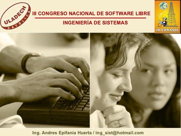 III CONGRESO NACIONAL DE SOFTWARE LIBRE INGENIERÍA DE SISTEMAS Ing. Andres Epifanía Huerta / ing_sist@hotmail.com
