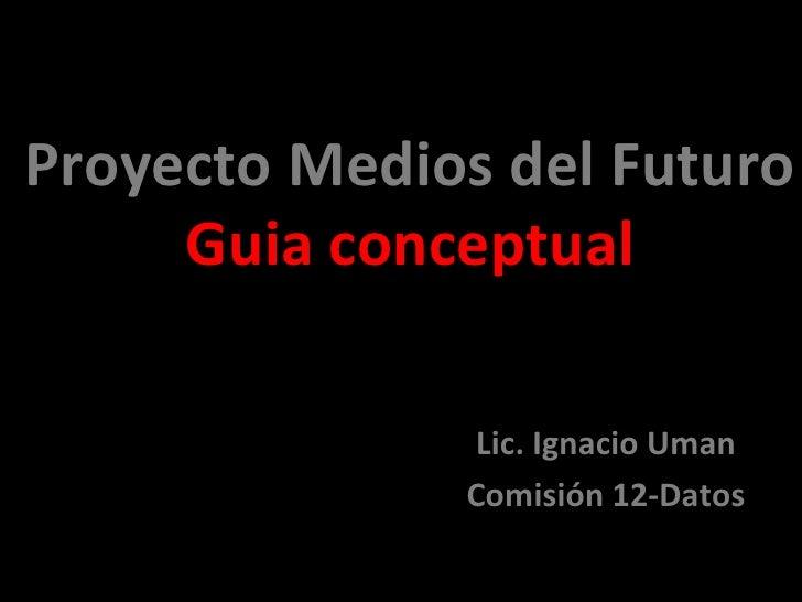 Proyecto Medios del Futuro Guia conceptual Lic. Ignacio Uman Comisión 12-Datos