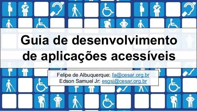 Guia de desenvolvimento de aplicações acessíveis Felipe de Albuquerque: fa@cesar.org.br Edson Samuel Jr: esgsj@cesar.org.br