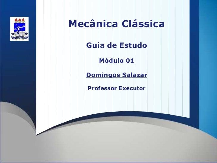 Mecânica Clássica   Guia de Estudo      Módulo 01   Domingos Salazar   Professor Executor