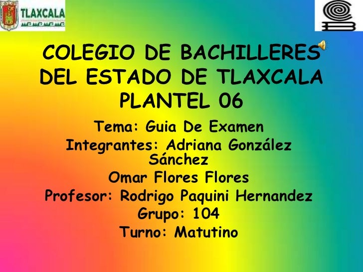 COLEGIO DE BACHILLERESDEL ESTADO DE TLAXCALA       PLANTEL 06      Tema: Guia De Examen   Integrantes: Adriana González   ...