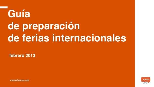 Guíade preparaciónde ferias internacionalesfebrero 2013www.antenaeco.com