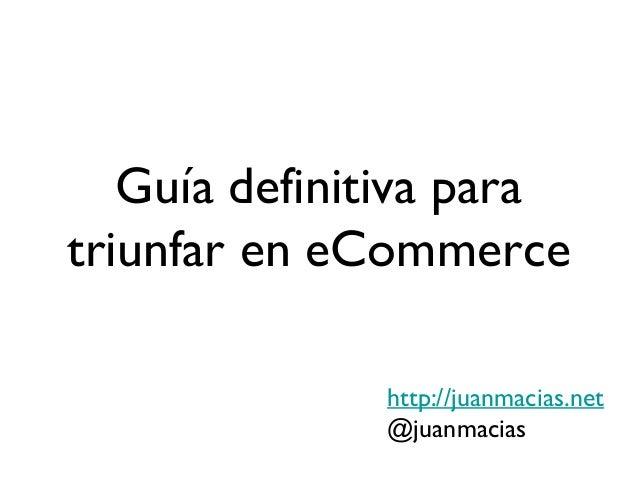 Guía definitiva paratriunfar en eCommerce              http://juanmacias.net              @juanmacias
