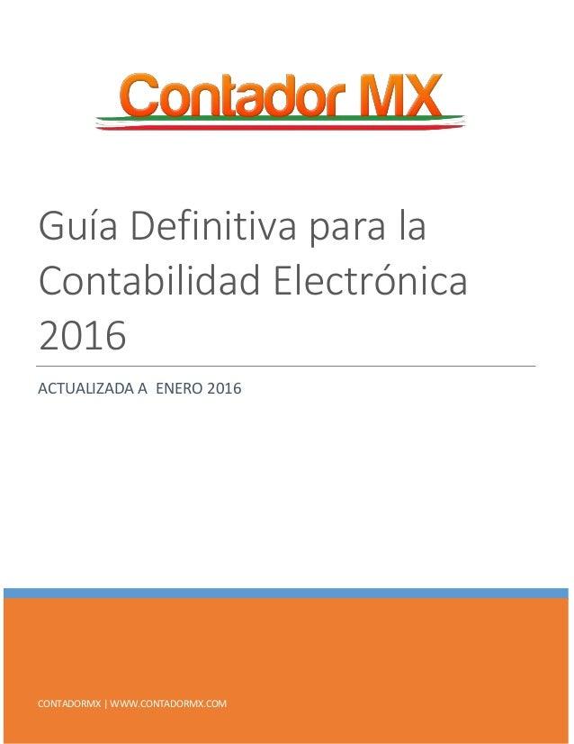 CONTADORMX | WWW.CONTADORMX.COM Guía Definitiva para la Contabilidad Electrónica 2016 ACTUALIZADA A ENERO 2016