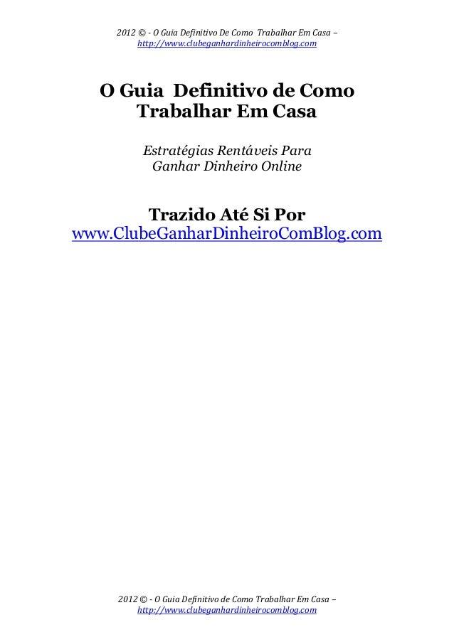 2012 © - O Guia Definitivo De Como Trabalhar Em Casa – http://www.clubeganhardinheirocomblog.com 2012 © - O Guia Definitiv...