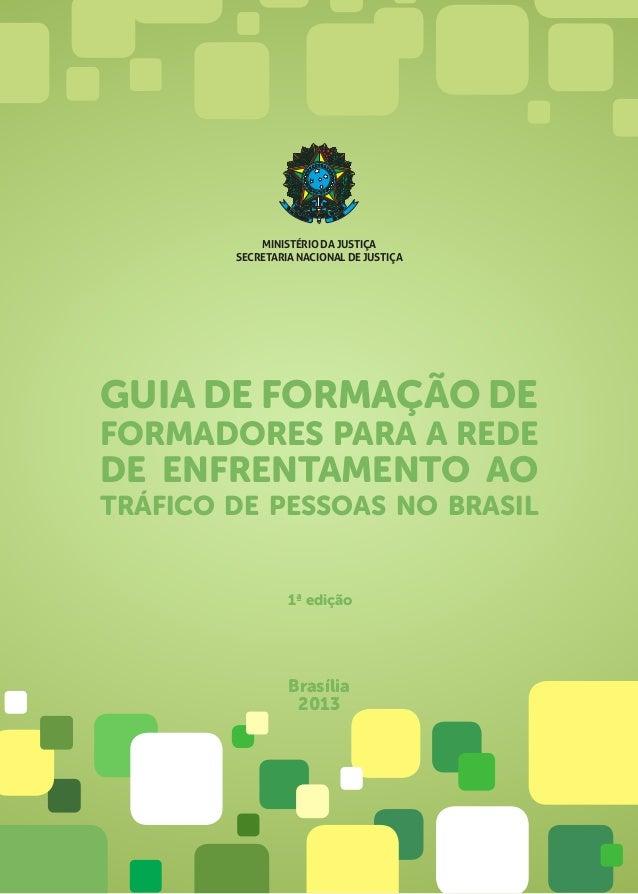 GUIA DE FORMAÇÃO DE FORMADORES PARA A REDE DE ENFRENTAMENTO AO TRÁFICO DE PESSOAS NO BRASIL Brasília 2013 1ª edição MINIST...
