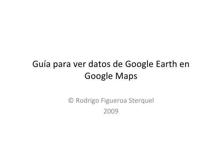 Guía para ver datos de Google Earth en Google Maps © Rodrigo Figueroa Sterquel 2009