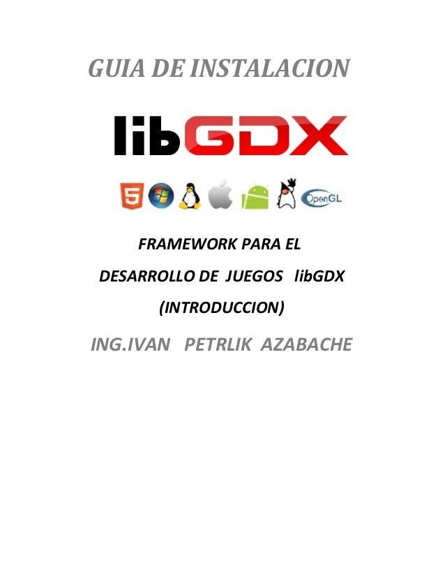 GUIA DE INSTALACION  FRAMEWORK PARA EL DESARROLLO DE JUEGOS libGDX (INTRODUCCION)  ING.IVAN PETRLIK AZABACHE