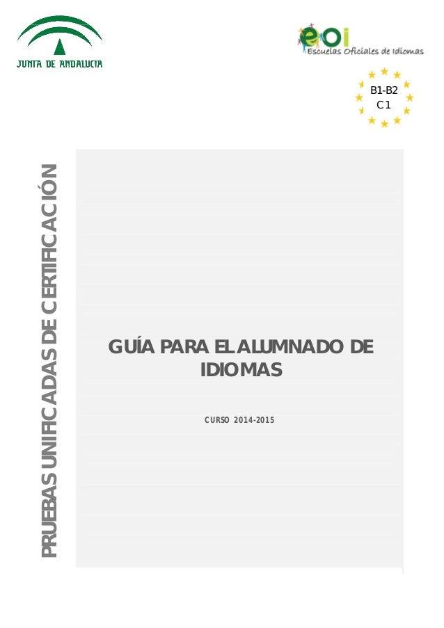 PRUEBASUNIFICADASDECERTIFICACIÓN GUÍA PARA EL ALUMNADO DE IDIOMAS CURSO 2014-2015 B1-B2 C1