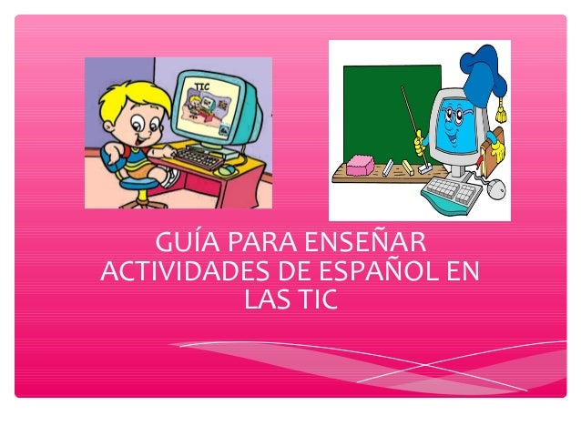 GUÍA PARA ENSEÑAR ACTIVIDADES DE ESPAÑOL EN LAS TIC