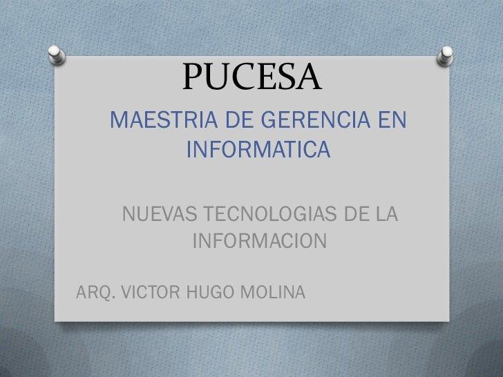 PUCESA   MAESTRIA DE GERENCIA EN        INFORMATICA    NUEVAS TECNOLOGIAS DE LA          INFORMACIONARQ. VICTOR HUGO MOLINA