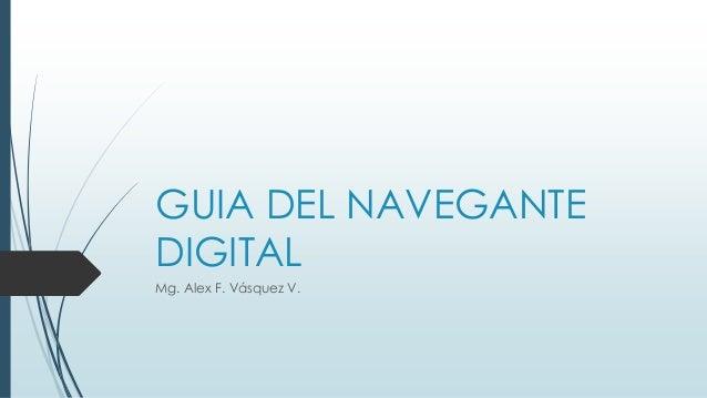 GUIA DEL NAVEGANTE  DIGITAL  Mg. Alex F. Vásquez V.