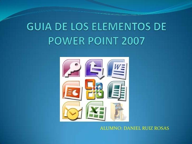 GUIA DE LOS ELEMENTOS DE POWER POINT 2007<br />ALUMNO: DANIEL RUIZ ROSAS<br />