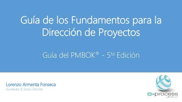 Guía de los Fundamentos para la Dirección de Proyectos Guía del PMBOK® - 5ta Edición Lorenzo Armenta Fonseca Fundador & So...