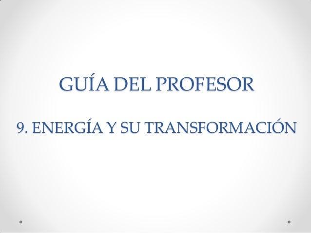 GUÍA DEL PROFESOR 9. ENERGÍA Y SU TRANSFORMACIÓN