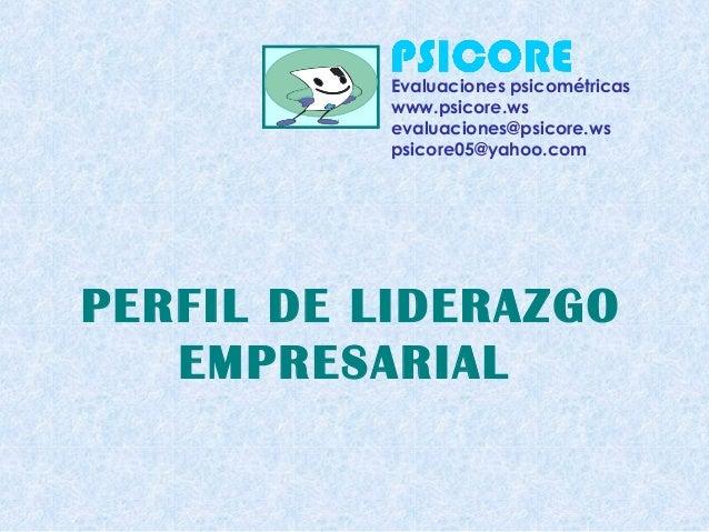 PERFIL DE LIDERAZGO EMPRESARIAL Evaluaciones psicométricas www.psicore.ws evaluaciones@psicore.ws psicore05@yahoo.com