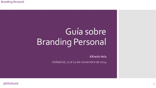 @alfredovela Branding Personal Guía sobre Branding Personal AlfredoVela Valladolid, 17 al 21 de noviembre de 2014 1