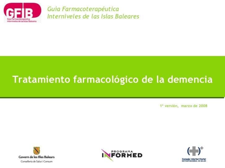 1ª versión,  marzo de 2008 Tratamiento farmacológico de la demencia Guía Farmacoterapéutica Interniveles de las Islas Bale...