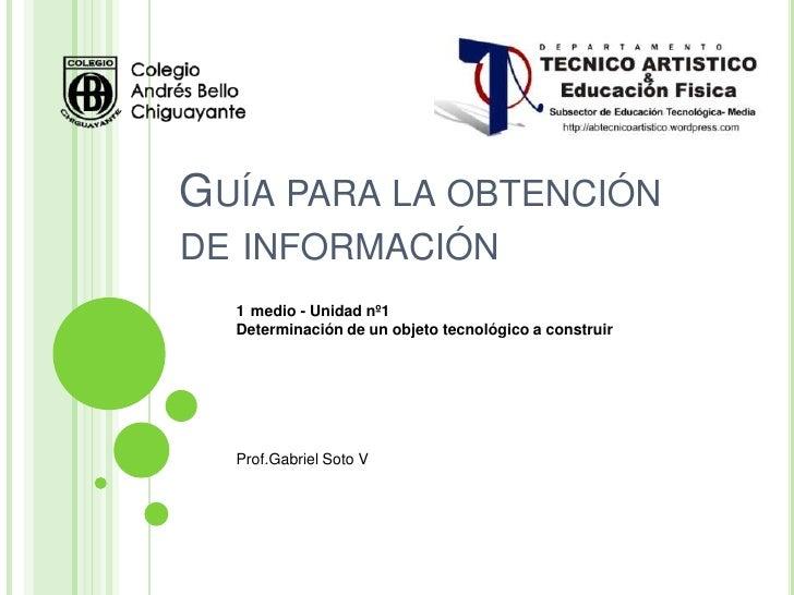 GUÍA PARA LA OBTENCIÓNDE INFORMACIÓN  1 medio - Unidad nº1  Determinación de un objeto tecnológico a construir  Prof.Gabri...