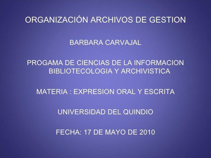 ORGANIZACIÓN ARCHIVOS DE GESTION <ul><li>BARBARA CARVAJAL </li></ul><ul><li>PROGAMA DE CIENCIAS DE LA INFORMACION BIBLIOTE...