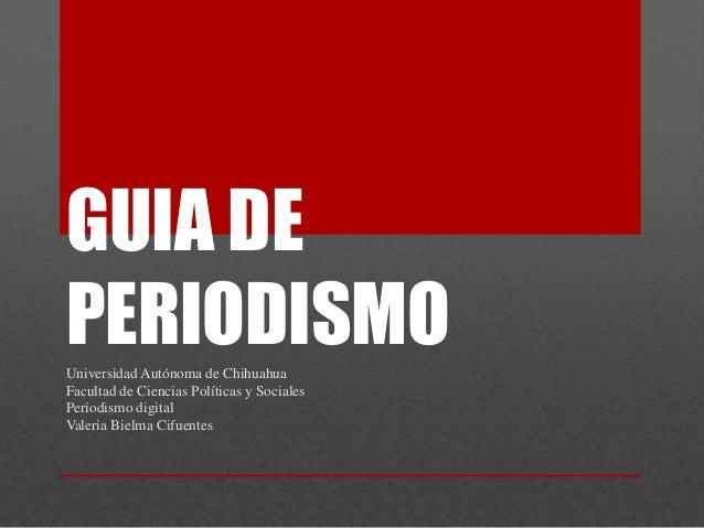 GUIA DEPERIODISMOUniversidad Autónoma de ChihuahuaFacultad de Ciencias Políticas y SocialesPeriodismo digitalValeria Bielm...