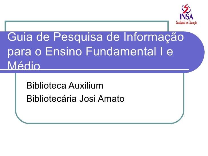Guia de Pesquisa de Informação para o Ensino Fundamental I e Médio Biblioteca Auxilium Bibliotecária Josi Amato