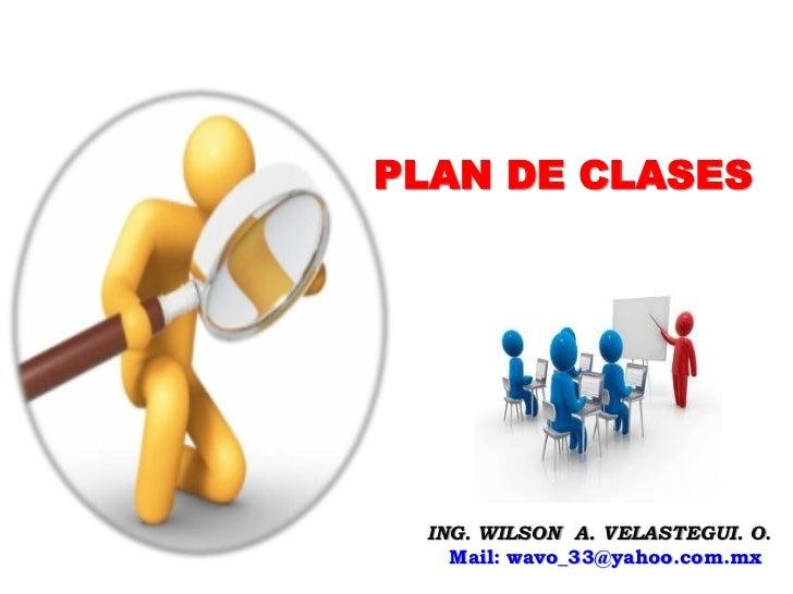 PLAN DE CLASES ING. WILSON A. VELASTEGUI. O.   Mail: wavo_33@yahoo.com.mx