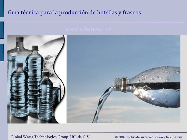 Guía técnica para la producción de botellas y frascos Global Water Technologies Group SRL de C.V .  © 2009 Prohibida su re...