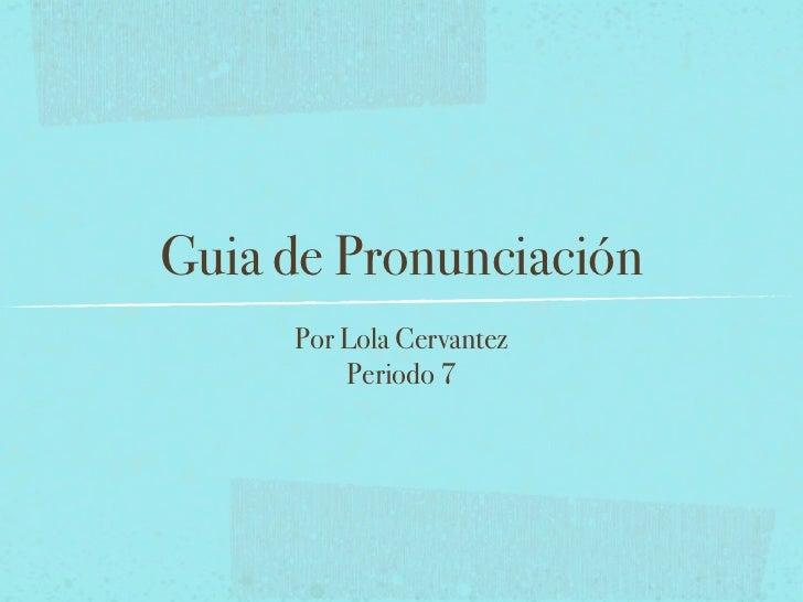Guia de Pronunciación     Por Lola Cervantez         Periodo 7