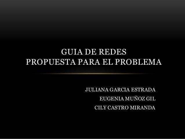 JULIANA GARCIA ESTRADA EUGENIA MUÑOZ GIL CILY CASTRO MIRANDA GUIA DE REDES PROPUESTA PARA EL PROBLEMA