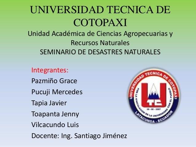 UNIVERSIDAD TECNICA DE COTOPAXI Unidad Académica de Ciencias Agropecuarias y Recursos Naturales SEMINARIO DE DESASTRES NAT...