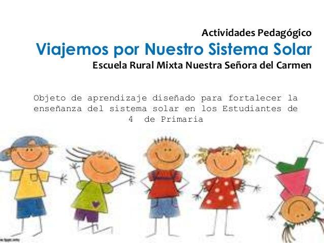 Actividades PedagógicoViajemos por Nuestro Sistema Solar          Escuela Rural Mixta Nuestra Señora del CarmenObjeto de a...