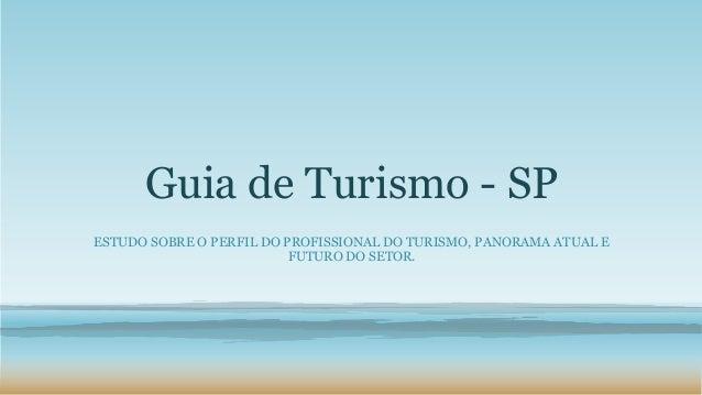 Guia de Turismo - SP ESTUDO SOBRE O PERFIL DO PROFISSIONAL DO TURISMO, PANORAMA ATUAL E FUTURO DO SETOR.