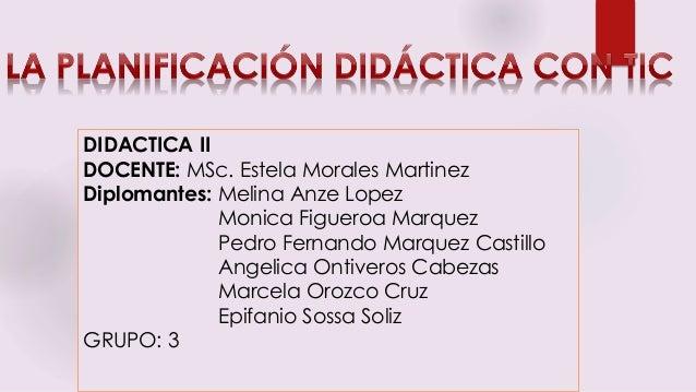 DIDACTICA II DOCENTE: MSc. Estela Morales Martinez Diplomantes: Melina Anze Lopez Monica Figueroa Marquez Pedro Fernando M...