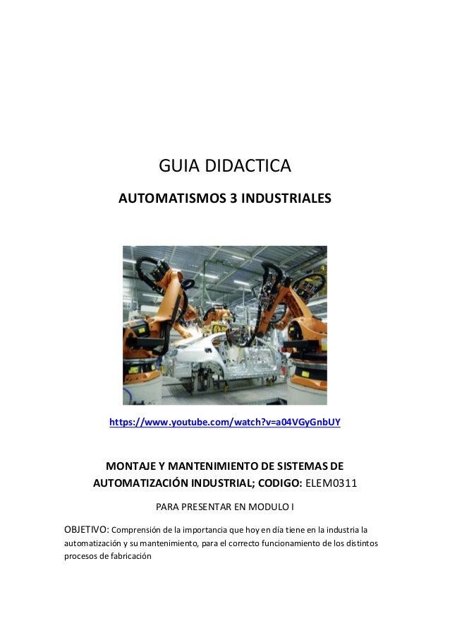 GUIA DIDACTICA AUTOMATISMOS 3 INDUSTRIALES https://www.youtube.com/watch?v=a04VGyGnbUY MONTAJE Y MANTENIMIENTO DE SISTEMAS...