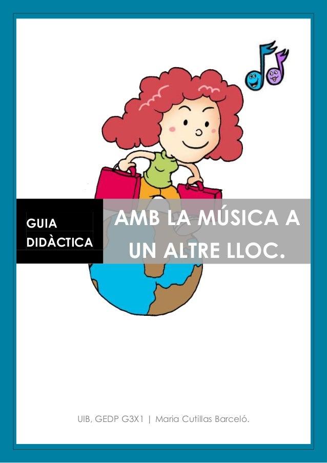 GUIA           AMB LA MÚSICA A                  UN ALTRE LLOC.DIDÀCTICA       UIB, GEDP G3X1   Maria Cutillas Barceló.