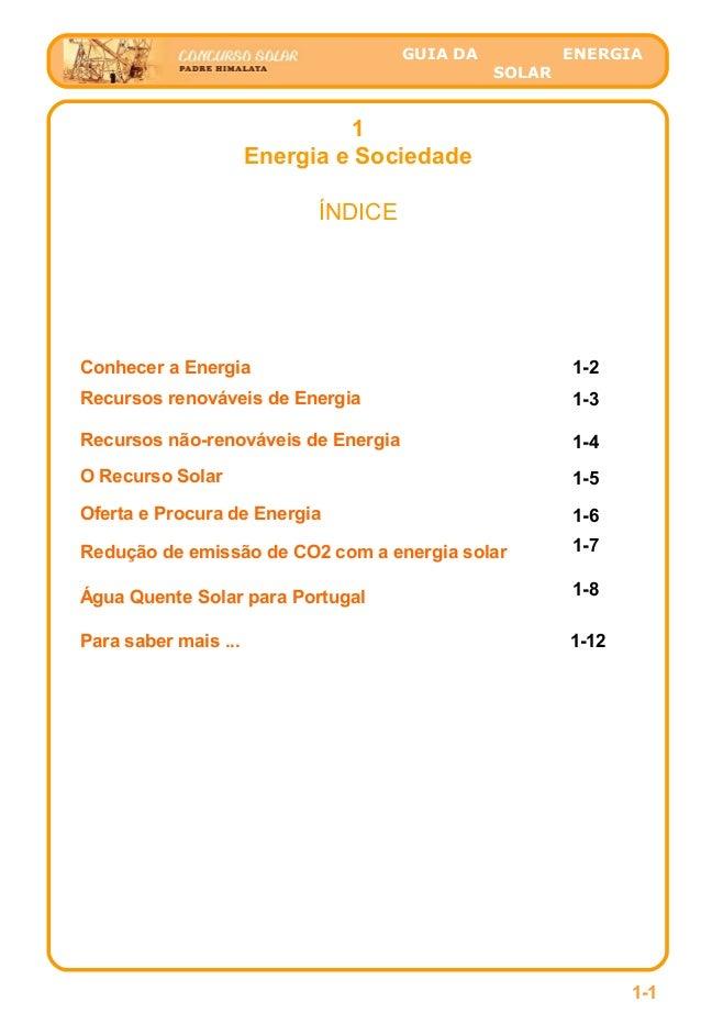 GUIA DA ENERGIA SOLAR 1 Energia e Sociedade ÍNDICE Conhecer a Energia 1-2 Recursos renováveis de Energia 1-6Oferta e Procu...
