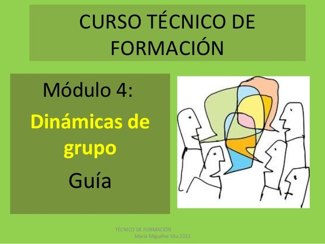 CURSO TÉCNICO DE FORMACIÓN Módulo 4: Dinámicas de grupo Guía TÉCNICO DE FORMACIÓN María Miguélez Vila 2013
