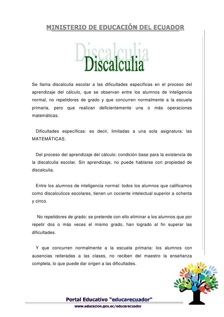 Se llama discalculia escolar a las dificultades específicas en el proceso delaprendizaje del cálculo, que se observan entr...