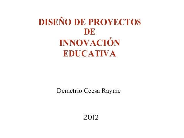 DISEÑO DE PROYECTOS DE INNOVACIÓN EDUCATIVA Demetrio Ccesa Rayme 2012