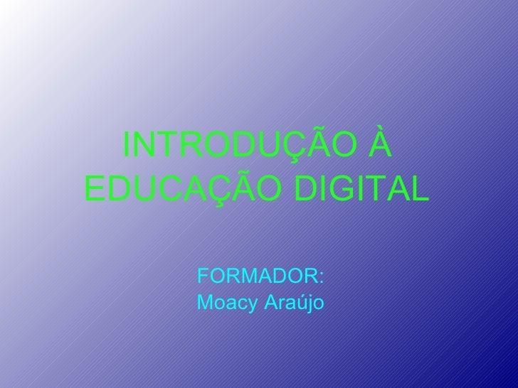 INTRODUÇÃO À EDUCAÇÃO DIGITAL FORMADOR: Moacy Araújo