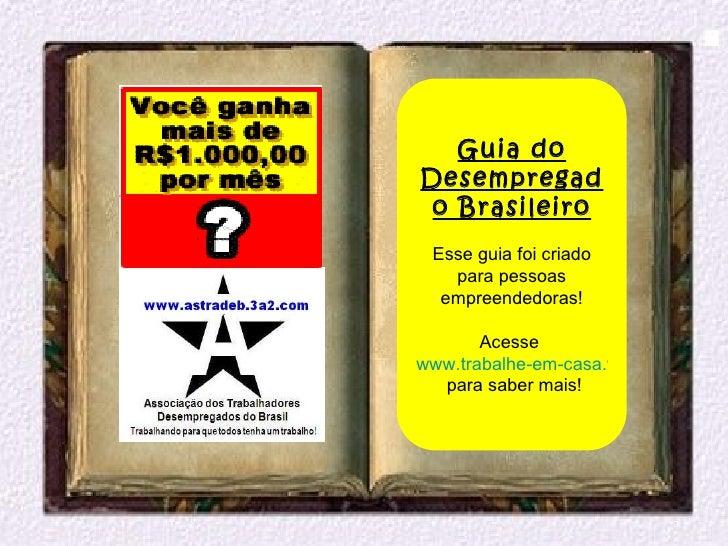 Guia doDesempregad o Brasileiro Esse guia foi criado   para pessoas  empreendedoras!       Acessewww.trabalhe-em-casa.webs...