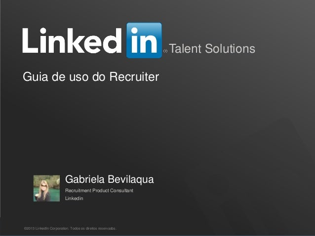 Recruiting Solutions Talent Solutions Guia de uso do Recruiter ©2013 LinkedIn Corporation. Todos os direitos reservados. G...