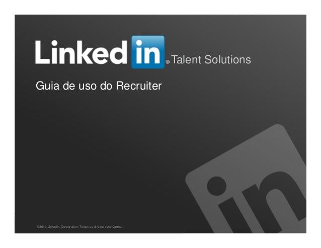 Recruiting Solutions Talent Solutions Guia de uso do Recruiter ©2013 LinkedIn Corporation. Todos os direitos reservados.